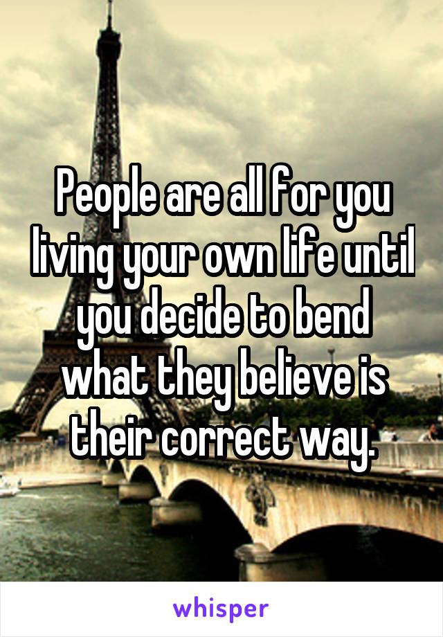 People are all for you living your own life until you decide to bend what they believe is their correct way.