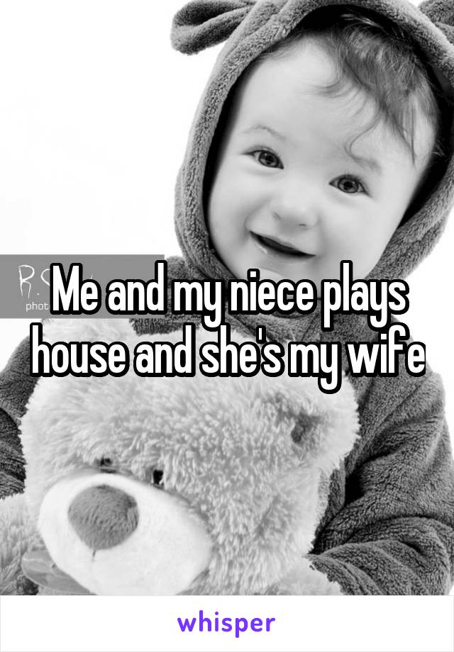 Me and my niece plays house and she's my wife