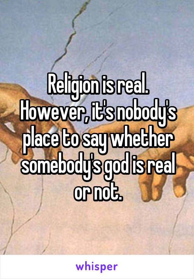 Religion is real. However, it's nobody's place to say whether somebody's god is real or not.