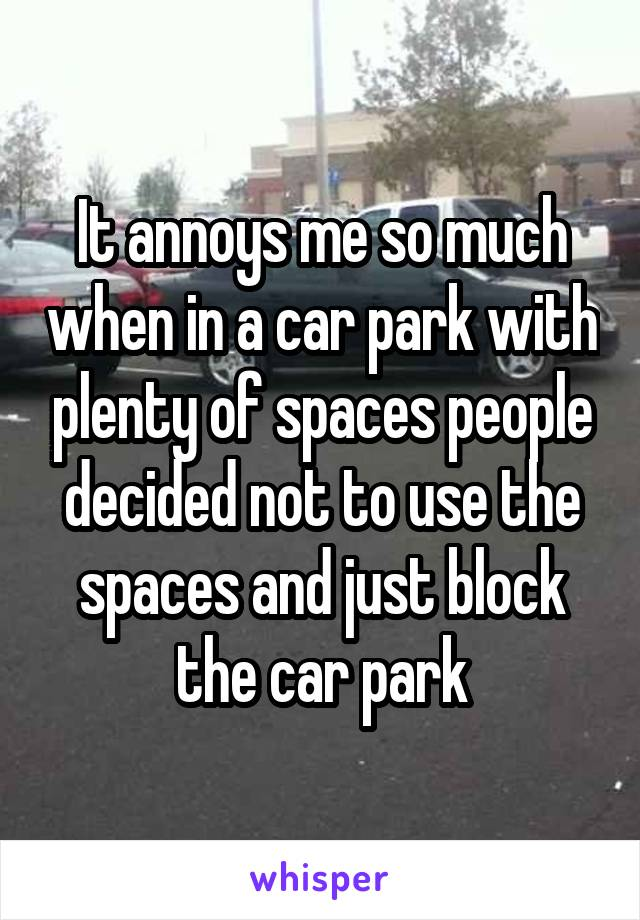 It annoys me so much when in a car park with plenty of spaces people decided not to use the spaces and just block the car park