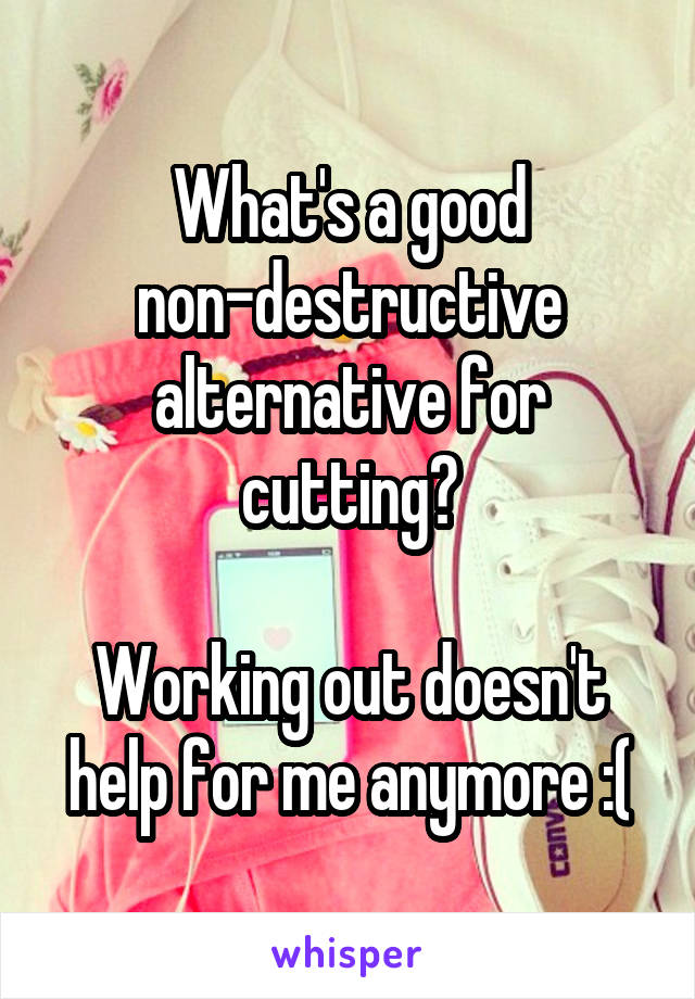 What's a good non-destructive alternative for cutting?  Working out doesn't help for me anymore :(