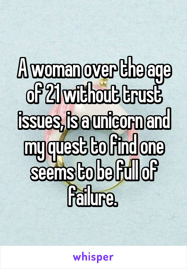 A woman over the age of 21 without trust issues, is a unicorn and my quest to find one seems to be full of failure.