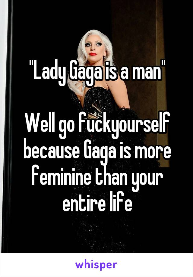 """Lady Gaga is a man""  Well go fuckyourself because Gaga is more feminine than your entire life"