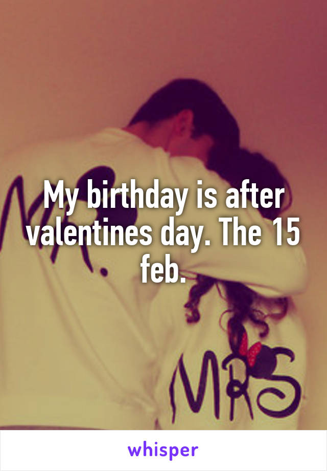 My birthday is after valentines day. The 15 feb.