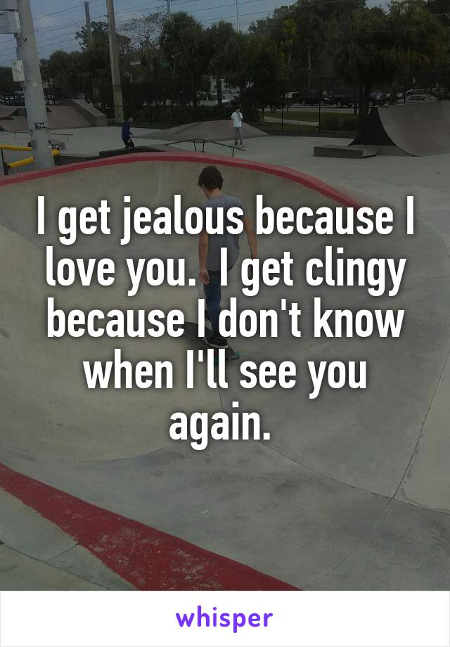 I get jealous because I love you.  I get clingy because I don't know when I'll see you again.