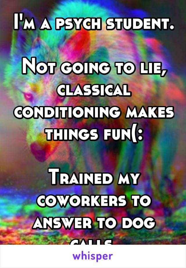 I'm a psych student.  Not going to lie, classical conditioning makes things fun(:  Trained my coworkers to answer to dog calls.
