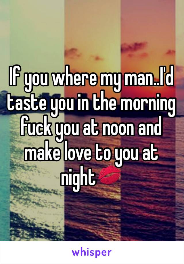 If you where my man..I'd taste you in the morning fuck you at noon and make love to you at night💋