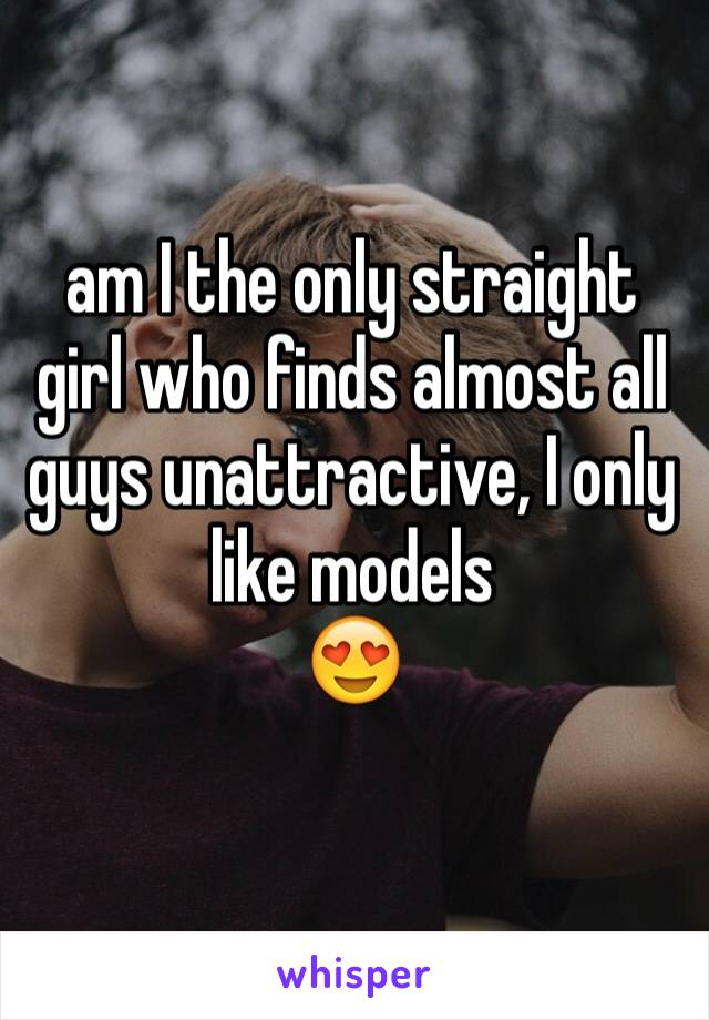 am I the only straight girl who finds almost all guys unattractive, I only like models  😍
