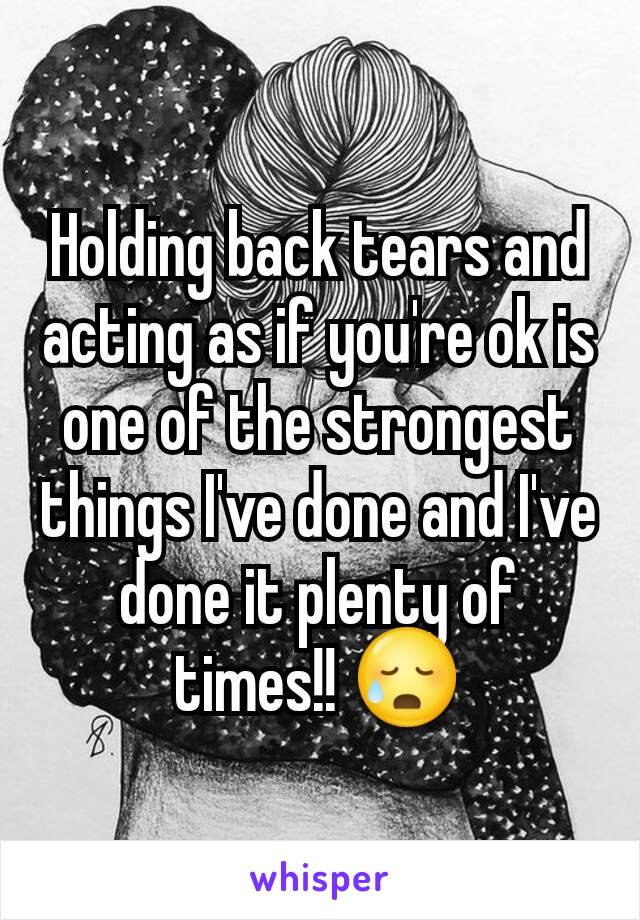 Holding back tears and acting as if you're ok is one of the strongest things I've done and I've done it plenty of times!! 😥