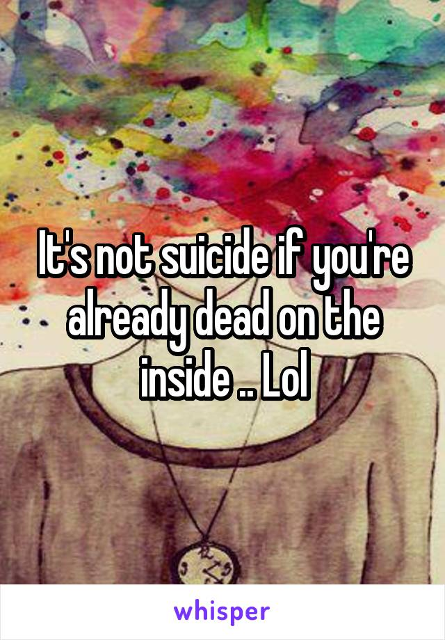 It's not suicide if you're already dead on the inside .. Lol