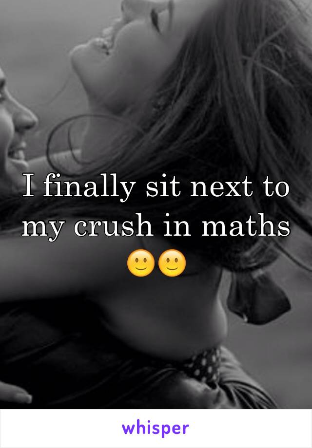 I finally sit next to my crush in maths 🙂🙂