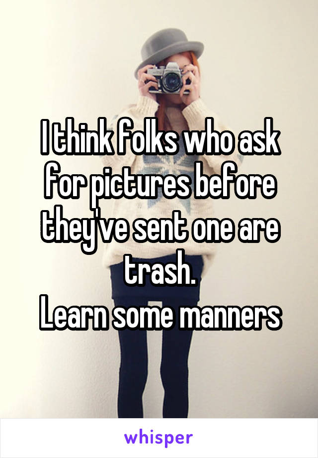 I think folks who ask for pictures before they've sent one are trash. Learn some manners