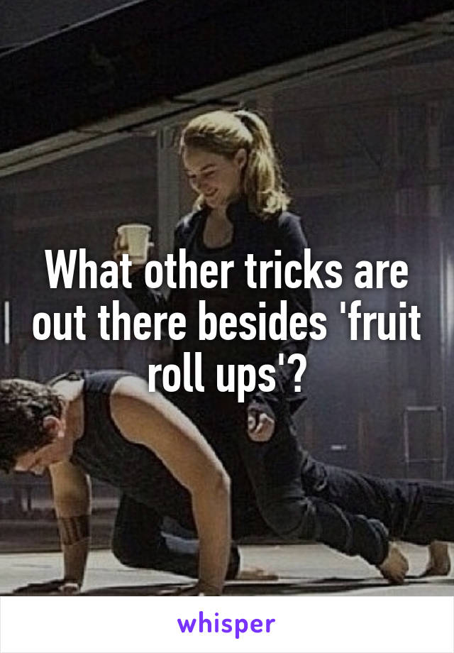 What other tricks are out there besides 'fruit roll ups'?