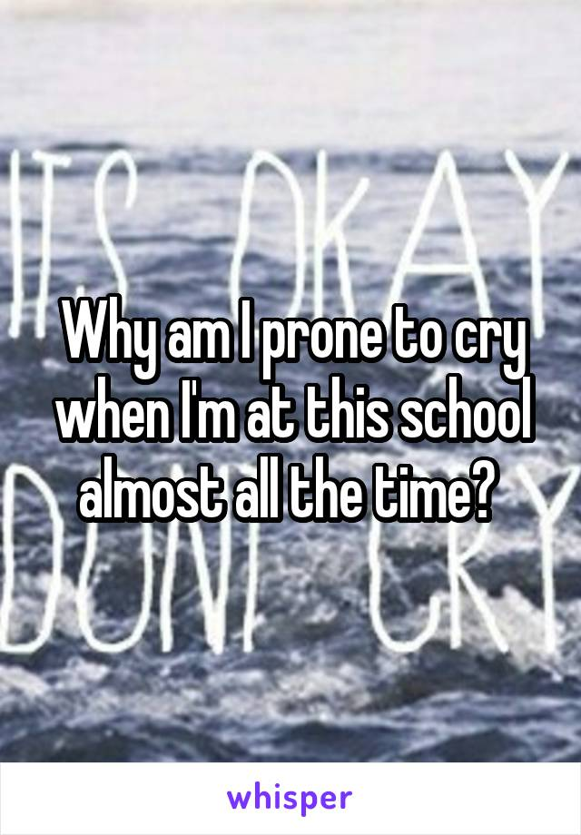 Why am I prone to cry when I'm at this school almost all the time?