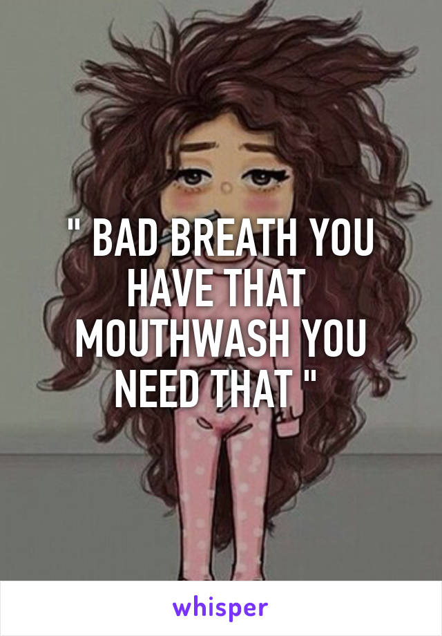 """"""" BAD BREATH YOU HAVE THAT  MOUTHWASH YOU NEED THAT """""""
