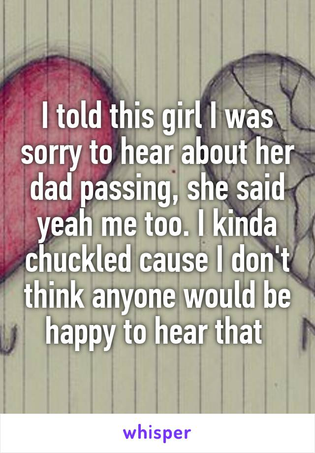 I told this girl I was sorry to hear about her dad passing, she said yeah me too. I kinda chuckled cause I don't think anyone would be happy to hear that