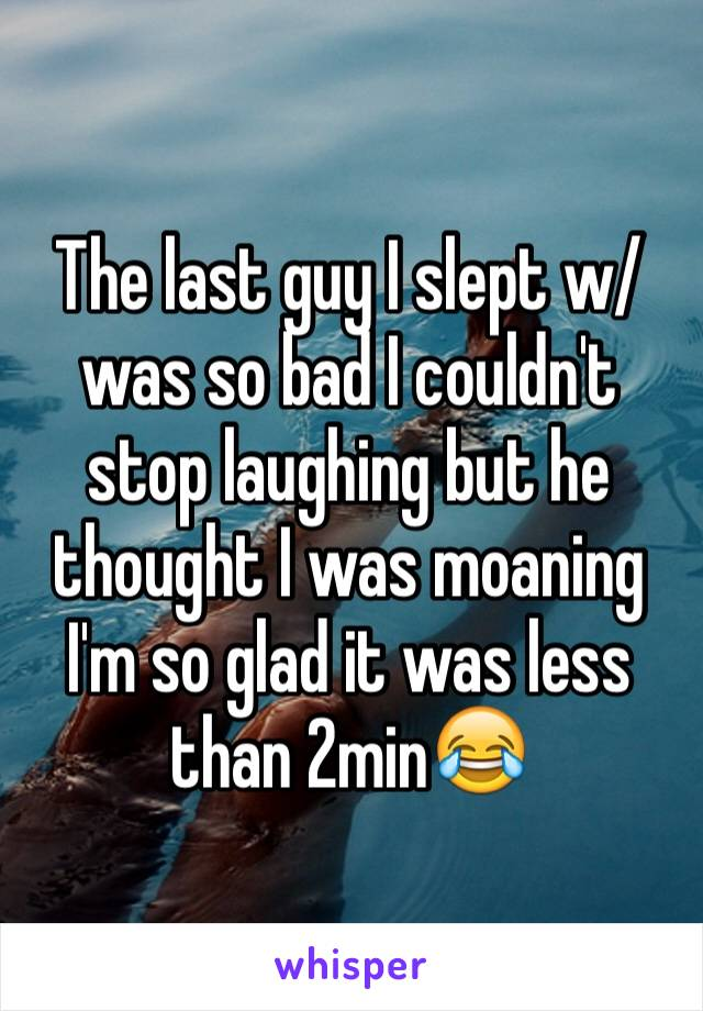 The last guy I slept w/was so bad I couldn't stop laughing but he thought I was moaning I'm so glad it was less than 2min😂