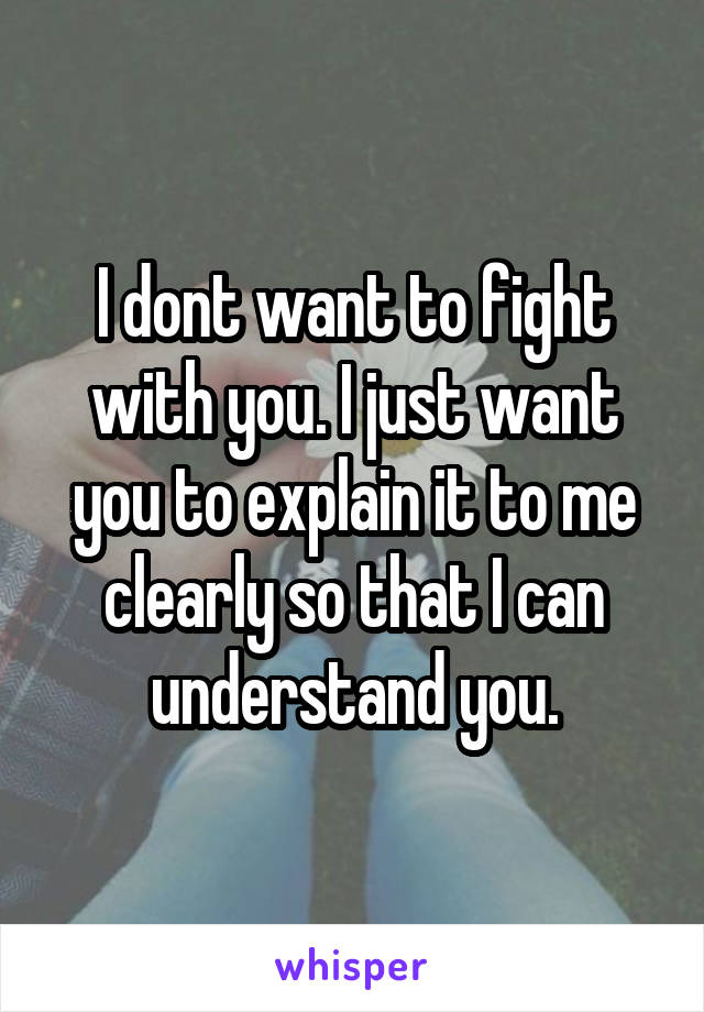 I dont want to fight with you. I just want you to explain it to me clearly so that I can understand you.