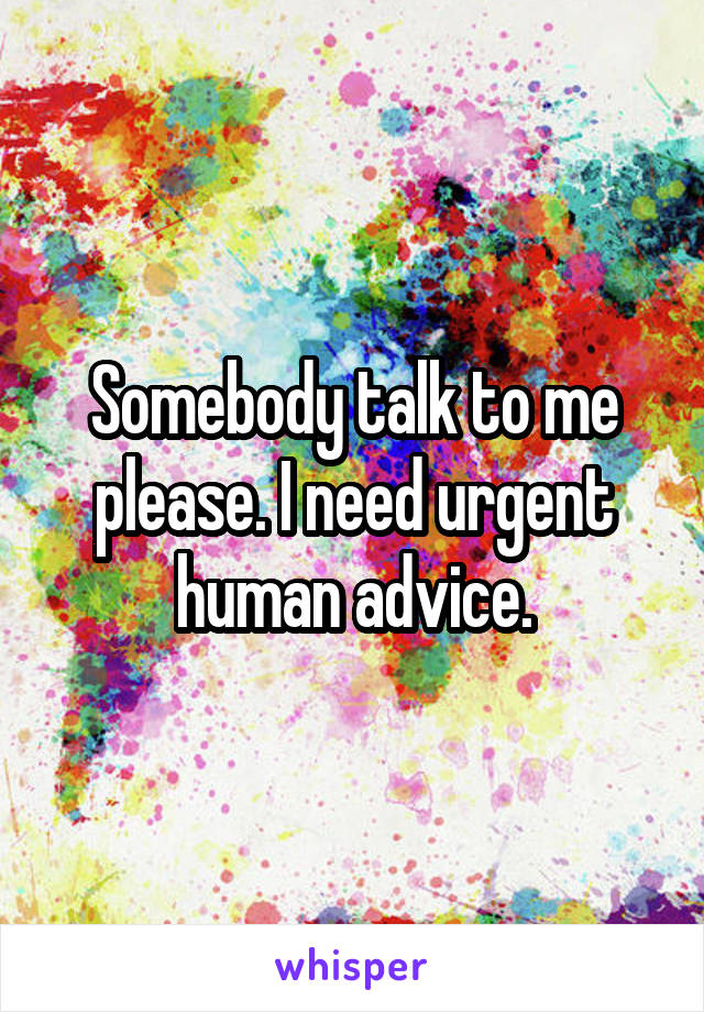 Somebody talk to me please. I need urgent human advice.
