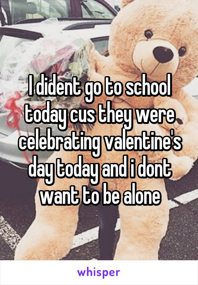 I dident go to school today cus they were celebrating valentine's day today and i dont want to be alone