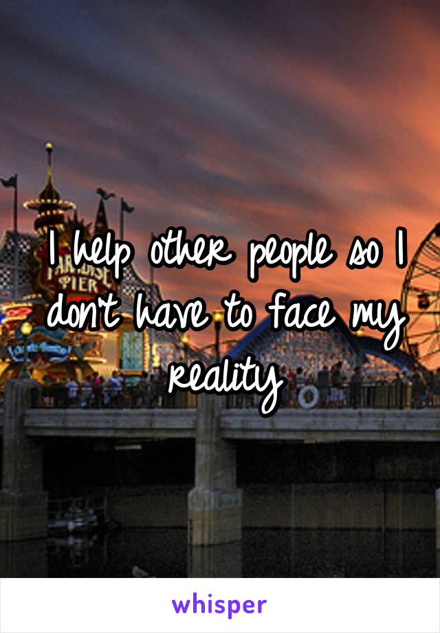 I help other people so I don't have to face my reality