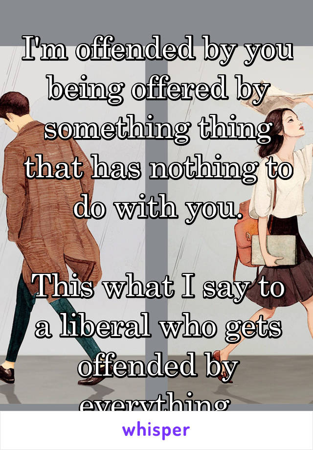 I'm offended by you being offered by something thing that has nothing to do with you.  This what I say to a liberal who gets offended by everything.