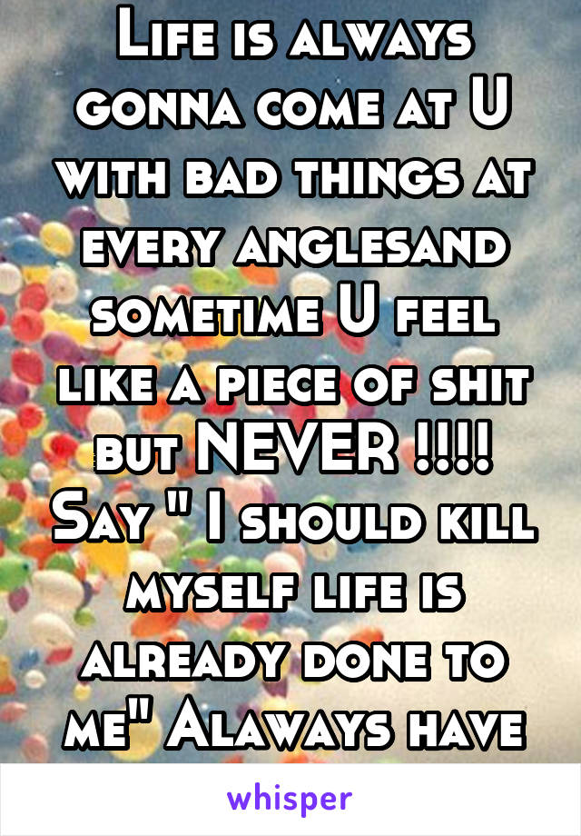 "Life is always gonna come at U with bad things at every anglesand sometime U feel like a piece of shit but NEVER !!!! Say "" I should kill myself life is already done to me"" Alaways have faith"""