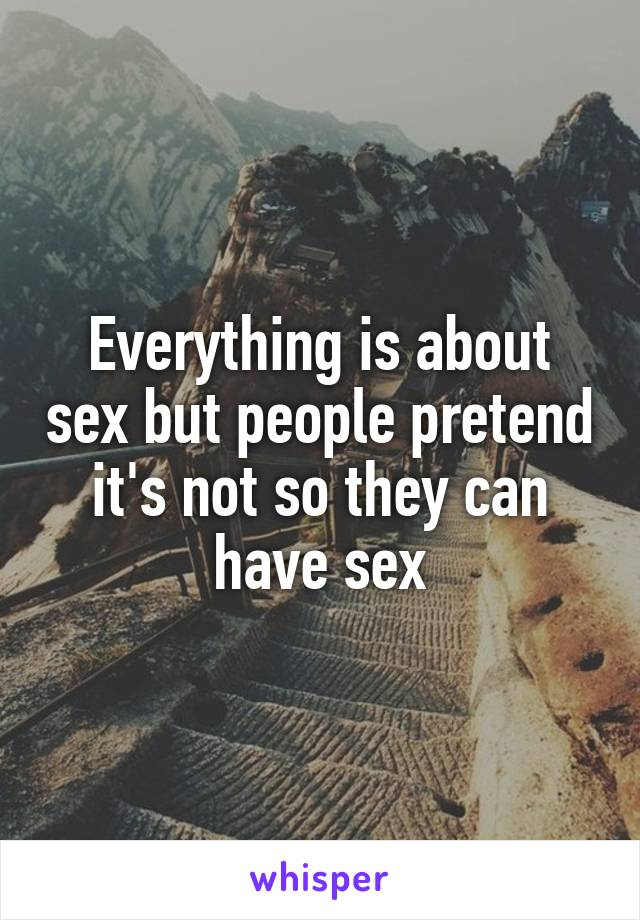 Everything is about sex but people pretend it's not so they can have sex