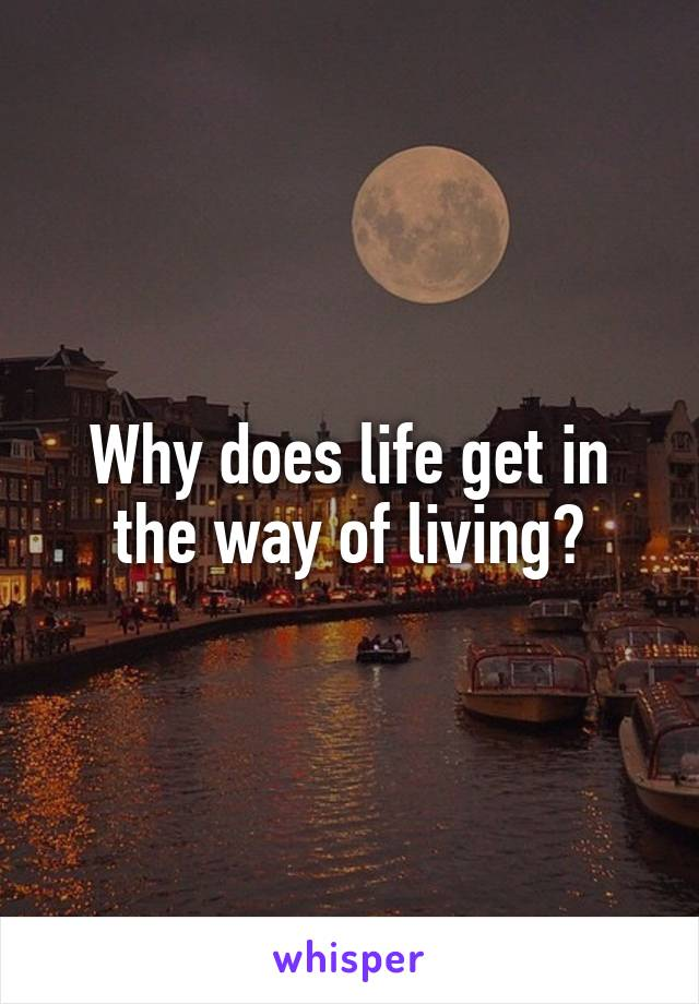 Why does life get in the way of living?