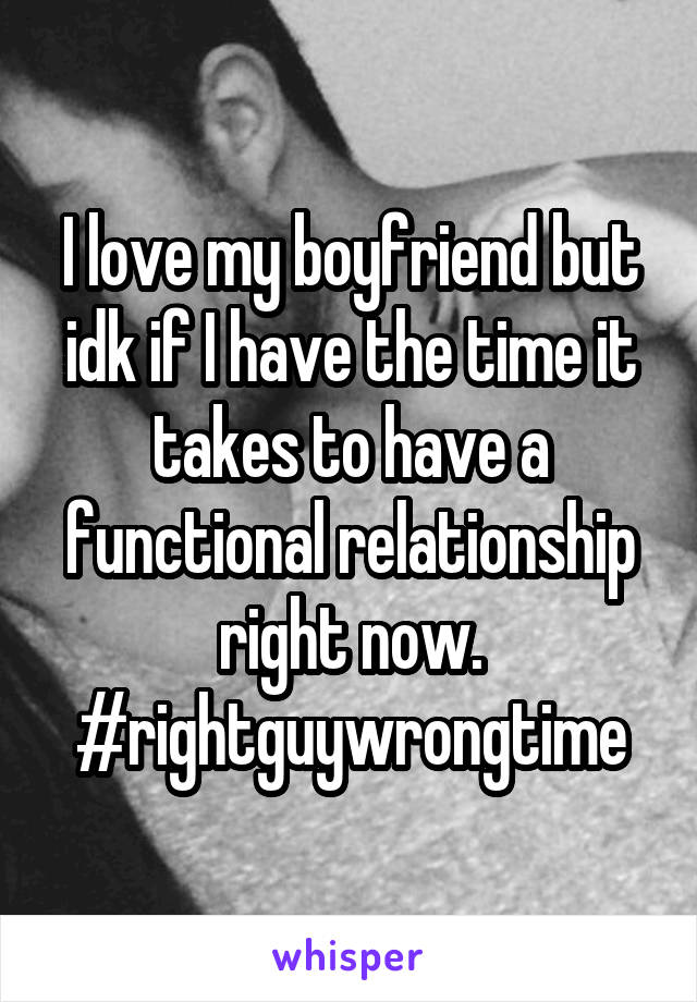 I love my boyfriend but idk if I have the time it takes to have a functional relationship right now. #rightguywrongtime