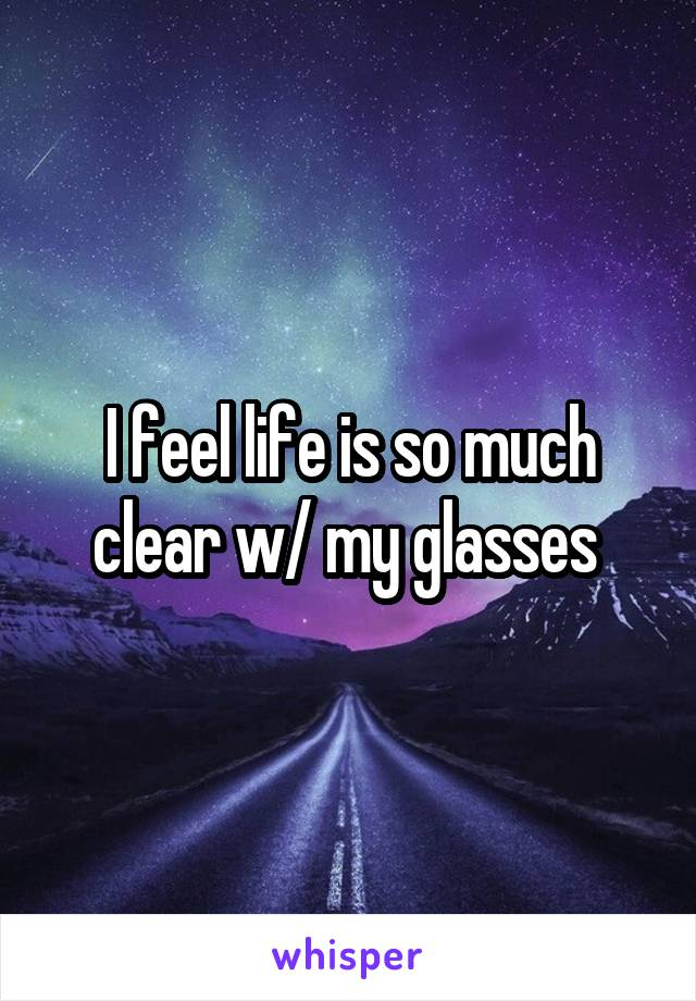 I feel life is so much clear w/ my glasses