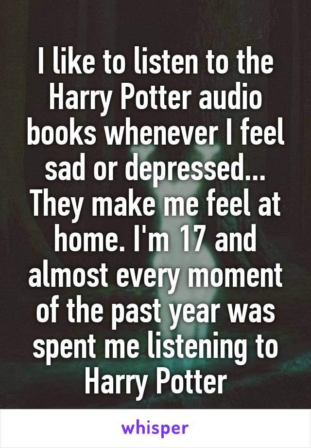I like to listen to the Harry Potter audio books whenever I feel sad or depressed... They make me feel at home. I'm 17 and almost every moment of the past year was spent me listening to Harry Potter