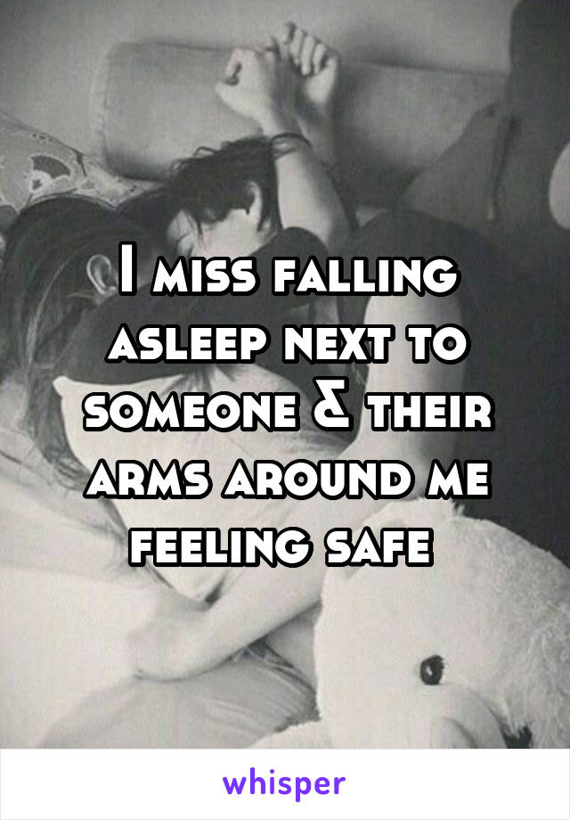 I miss falling asleep next to someone & their arms around me feeling safe