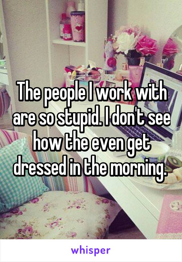 The people I work with are so stupid. I don't see how the even get dressed in the morning.