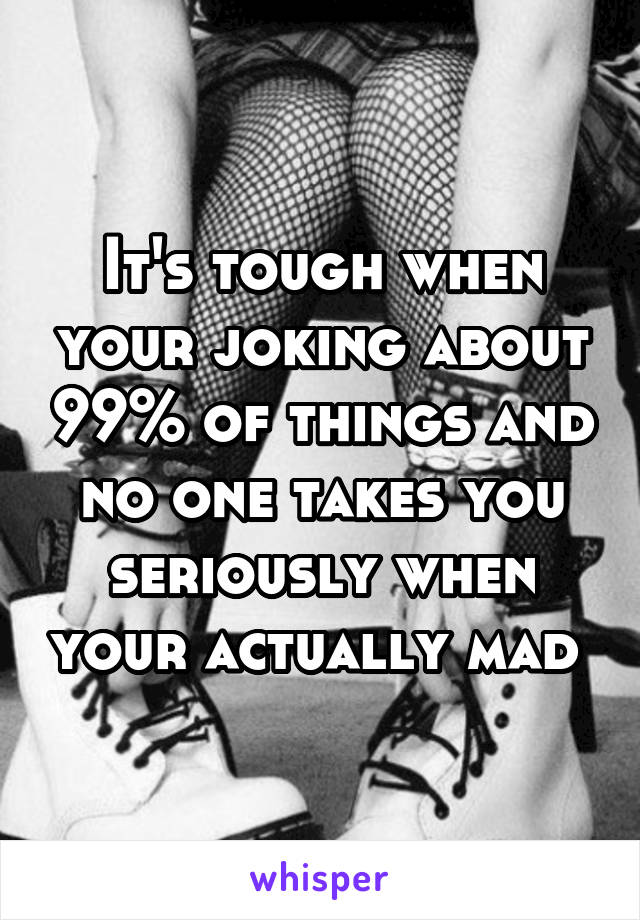 It's tough when your joking about 99% of things and no one takes you seriously when your actually mad