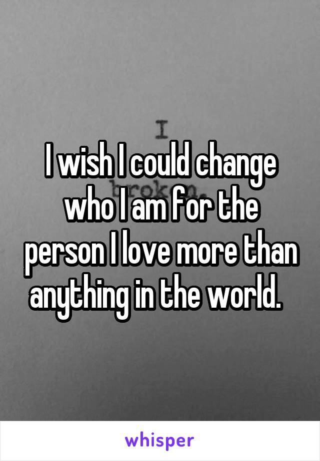 I wish I could change who I am for the person I love more than anything in the world.
