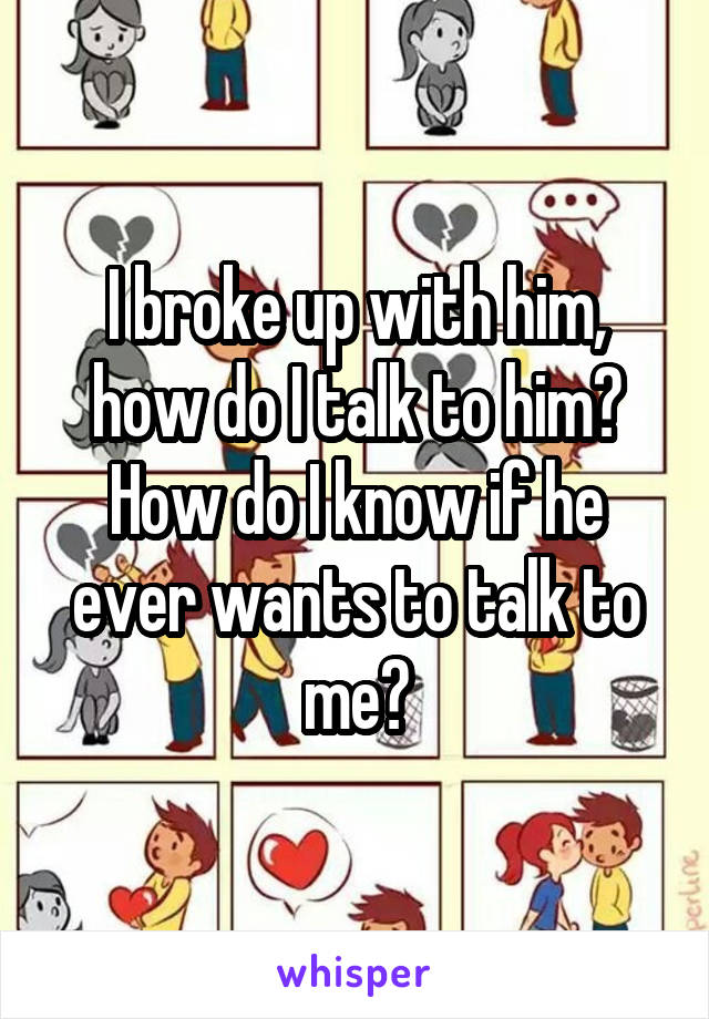 I broke up with him, how do I talk to him? How do I know if he ever wants to talk to me?