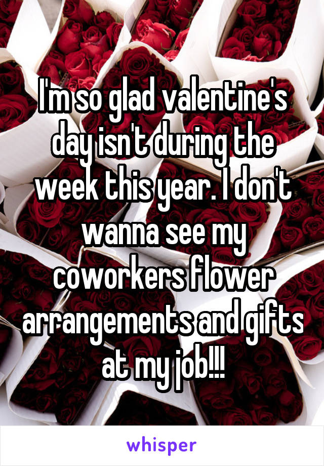 I'm so glad valentine's day isn't during the week this year. I don't wanna see my coworkers flower arrangements and gifts at my job!!!