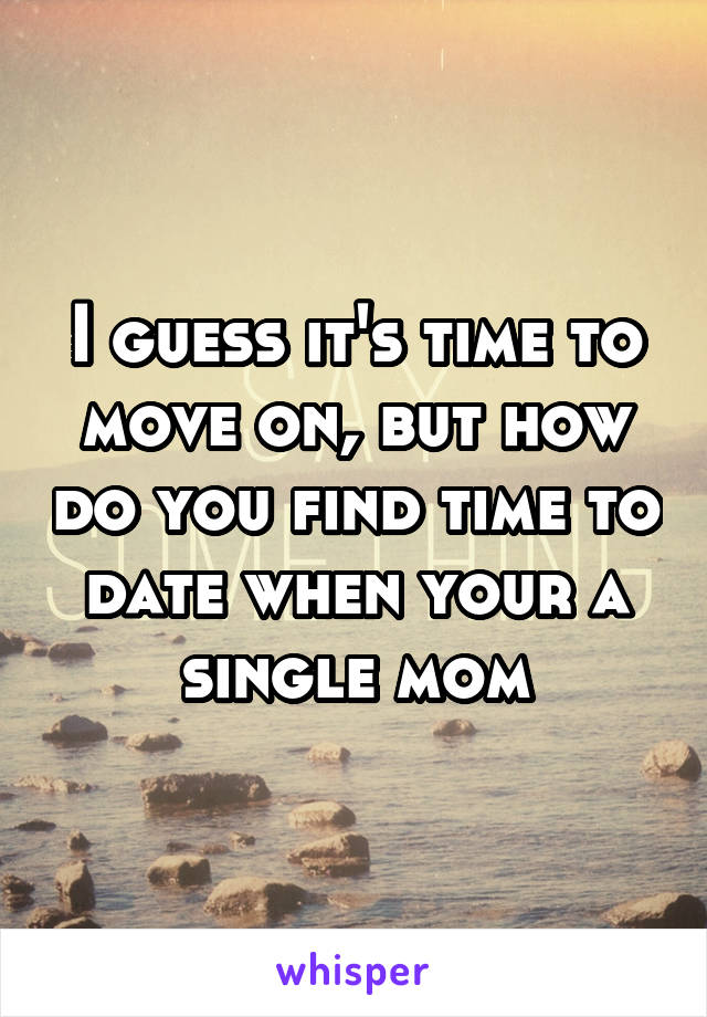 I guess it's time to move on, but how do you find time to date when your a single mom
