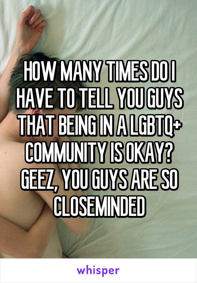 HOW MANY TIMES DO I HAVE TO TELL YOU GUYS THAT BEING IN A LGBTQ+ COMMUNITY IS OKAY? GEEZ, YOU GUYS ARE SO CLOSEMINDED