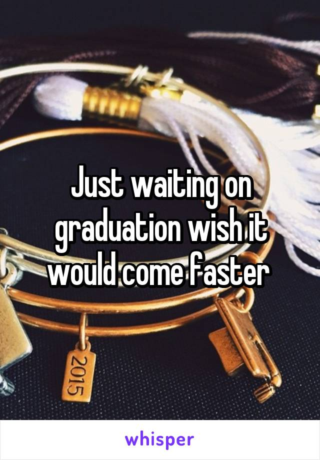 Just waiting on graduation wish it would come faster