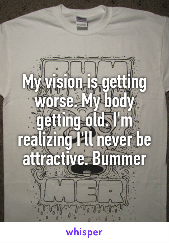 My vision is getting worse. My body getting old. I'm realizing I'll never be attractive. Bummer
