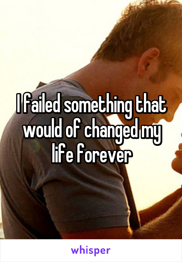 I failed something that would of changed my life forever