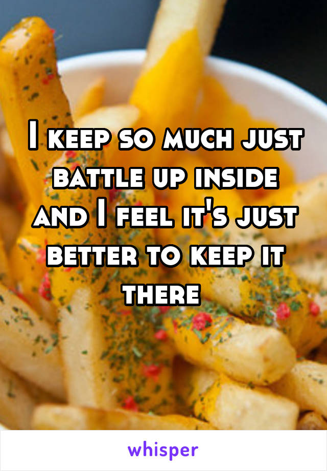 I keep so much just battle up inside and I feel it's just better to keep it there