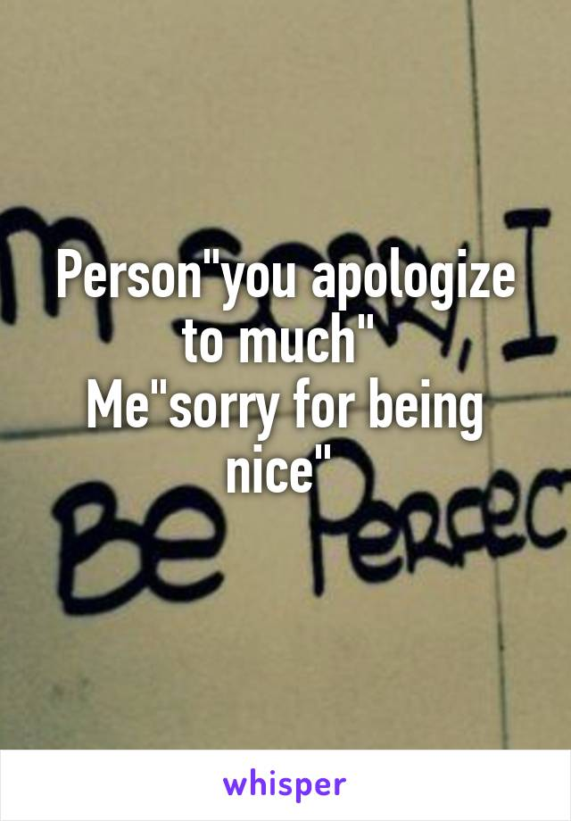 """Person""""you apologize to much""""  Me""""sorry for being nice"""""""
