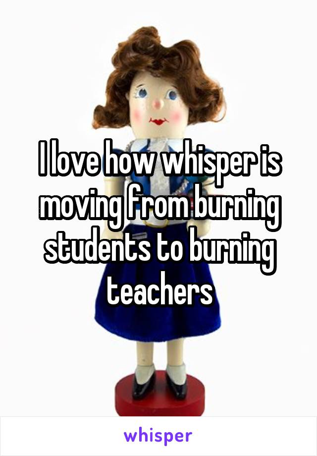 I love how whisper is moving from burning students to burning teachers