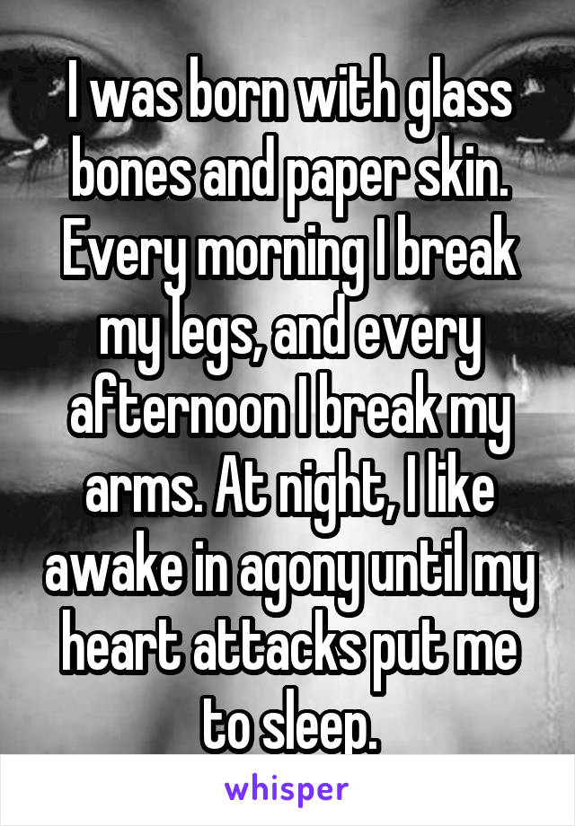 I was born with glass bones and paper skin. Every morning I break my legs, and every afternoon I break my arms. At night, I like awake in agony until my heart attacks put me to sleep.
