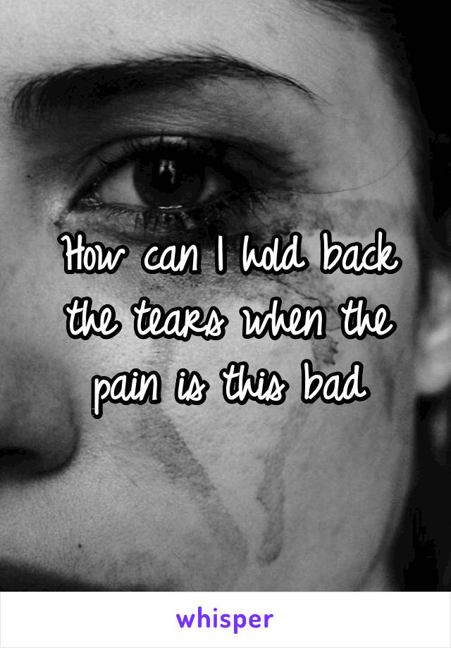 How can I hold back the tears when the pain is this bad
