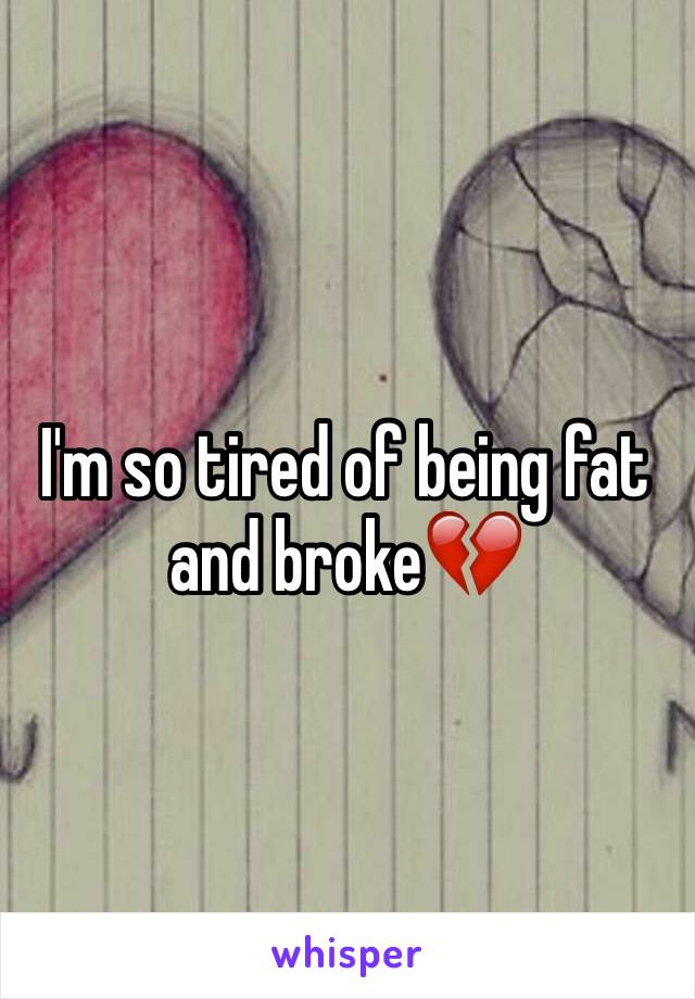 I'm so tired of being fat and broke💔