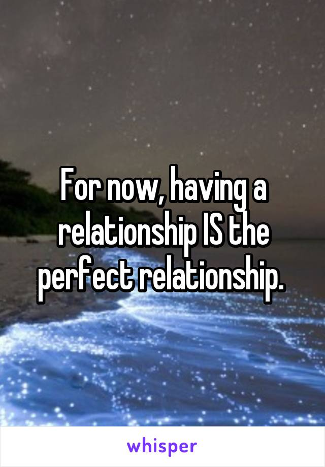 For now, having a relationship IS the perfect relationship.